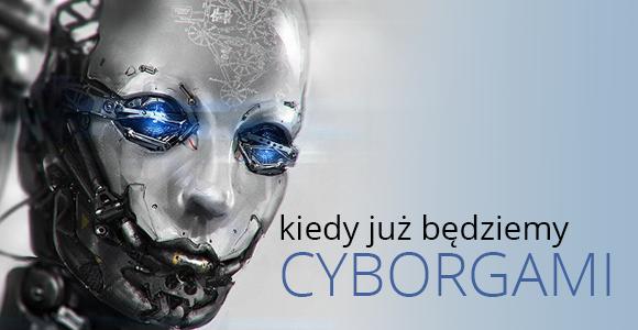 Kiedy już będziemy cyborgami...