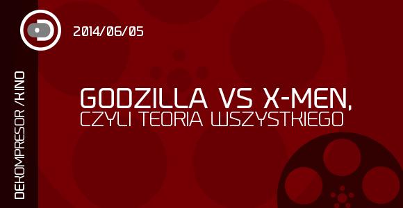Godzilla vs X-Men, czyli Teoria wszystkiego